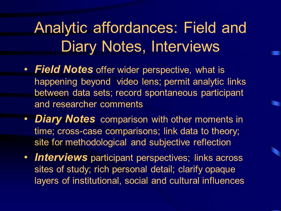 Analytic affordances: Field and Diary Notes, Interviews Field Notes offer wider perspective, what is happening beyond video lens; permit analytic links between data sets; record spontaneous participant and researcher comments Diary Notes comparison with other moments in time; cross-case comparisons; link data to theory; site for methodological and subjective reflection Interviews participant perspectives; links across sites of study; rich personal detail; clarify opaque layers of institutional, social and cultural influences