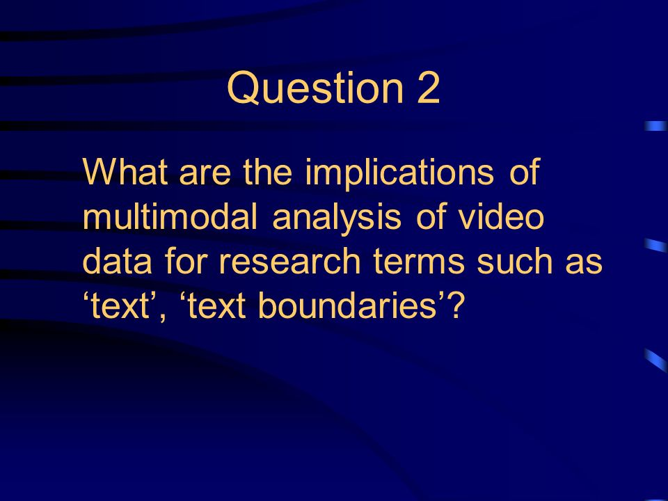 Question 2 What are the implications of multimodal analysis of video data for research terms such as text, text boundaries