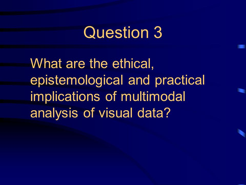 Question 3 What are the ethical, epistemological and practical implications of multimodal analysis of visual data