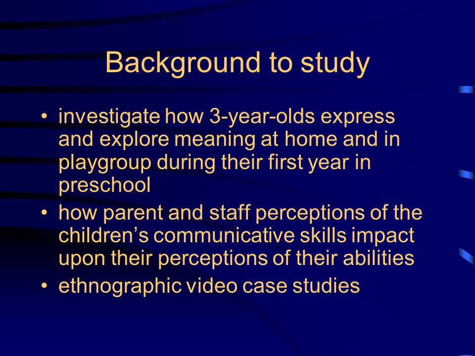 Background to study investigate how 3-year-olds express and explore meaning at home and in playgroup during their first year in preschool how parent and staff perceptions of the childrens communicative skills impact upon their perceptions of their abilities ethnographic video case studies