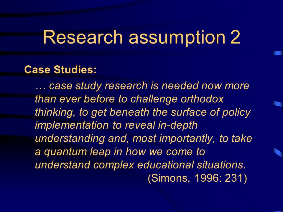 Research assumption 2 Case Studies: … case study research is needed now more than ever before to challenge orthodox thinking, to get beneath the surface of policy implementation to reveal in-depth understanding and, most importantly, to take a quantum leap in how we come to understand complex educational situations.