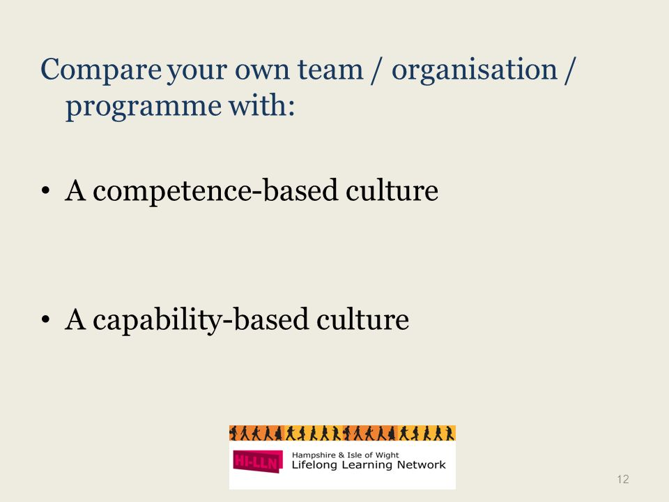 Compare your own team / organisation / programme with: A competence-based culture A capability-based culture 12