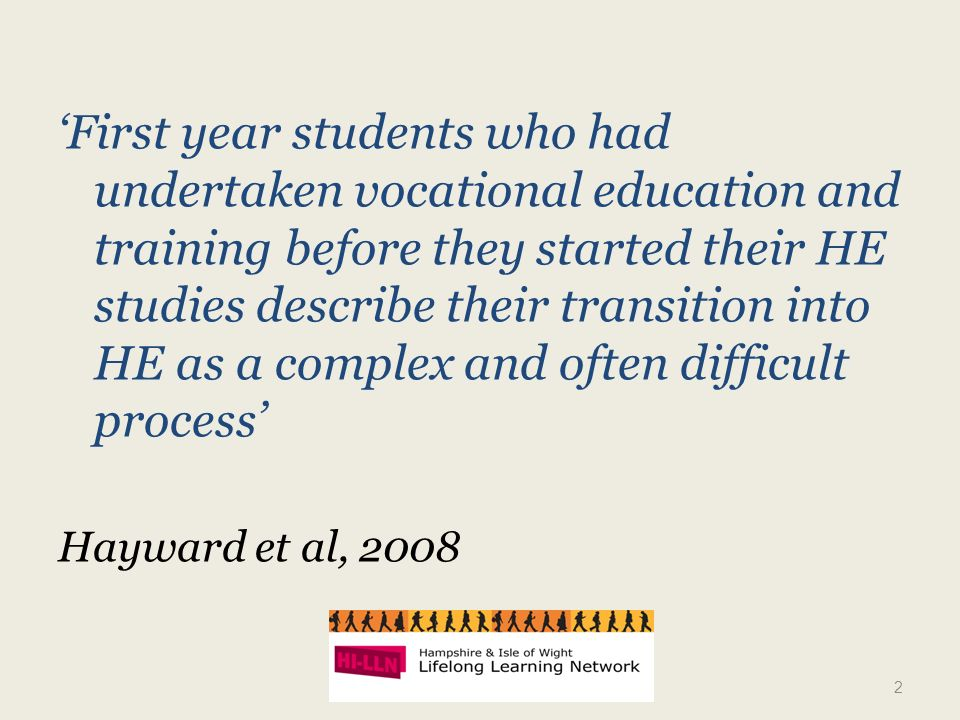First year students who had undertaken vocational education and training before they started their HE studies describe their transition into HE as a complex and often difficult process Hayward et al, 2008 2