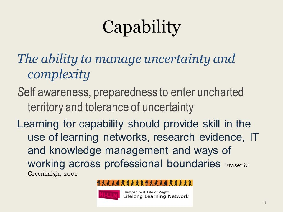 Capability The ability to manage uncertainty and complexity S elf awareness, preparedness to enter uncharted territory and tolerance of uncertainty Learning for capability should provide skill in the use of learning networks, research evidence, IT and knowledge management and ways of working across professional boundaries Fraser & Greenhalgh, 2001 8