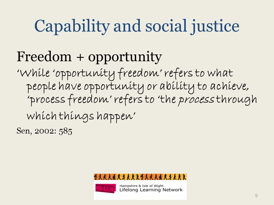 Capability and social justice Freedom + opportunity While opportunity freedom refers to what people have opportunity or ability to achieve, process freedom refers to the process through which things happen Sen, 2002: 585 9
