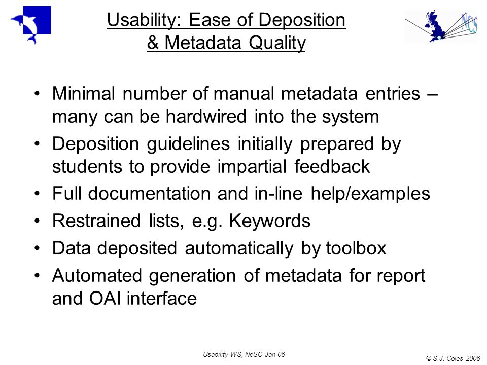 © S.J. Coles 2006 Usability WS, NeSC Jan 06 Usability: Ease of Deposition & Metadata Quality Minimal number of manual metadata entries – many can be h
