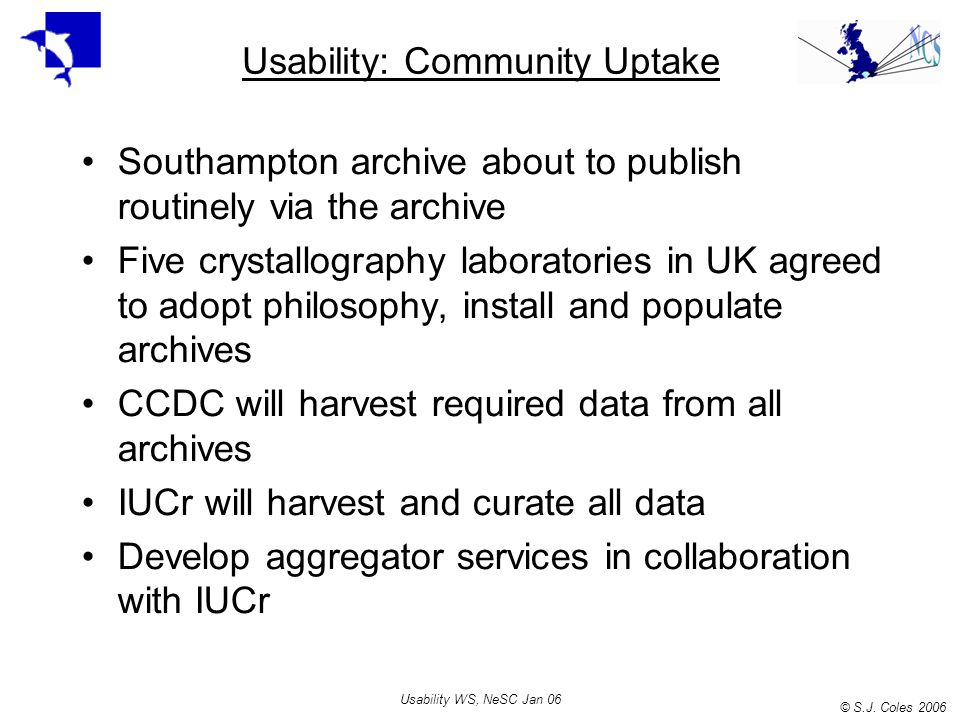 © S.J. Coles 2006 Usability WS, NeSC Jan 06 Usability: Community Uptake Southampton archive about to publish routinely via the archive Five crystallog