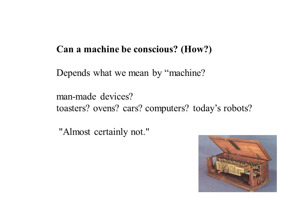 Can a machine be conscious? (How?) Depends what we mean by machine? man-made devices? toasters? ovens? cars? computers? todays robots?