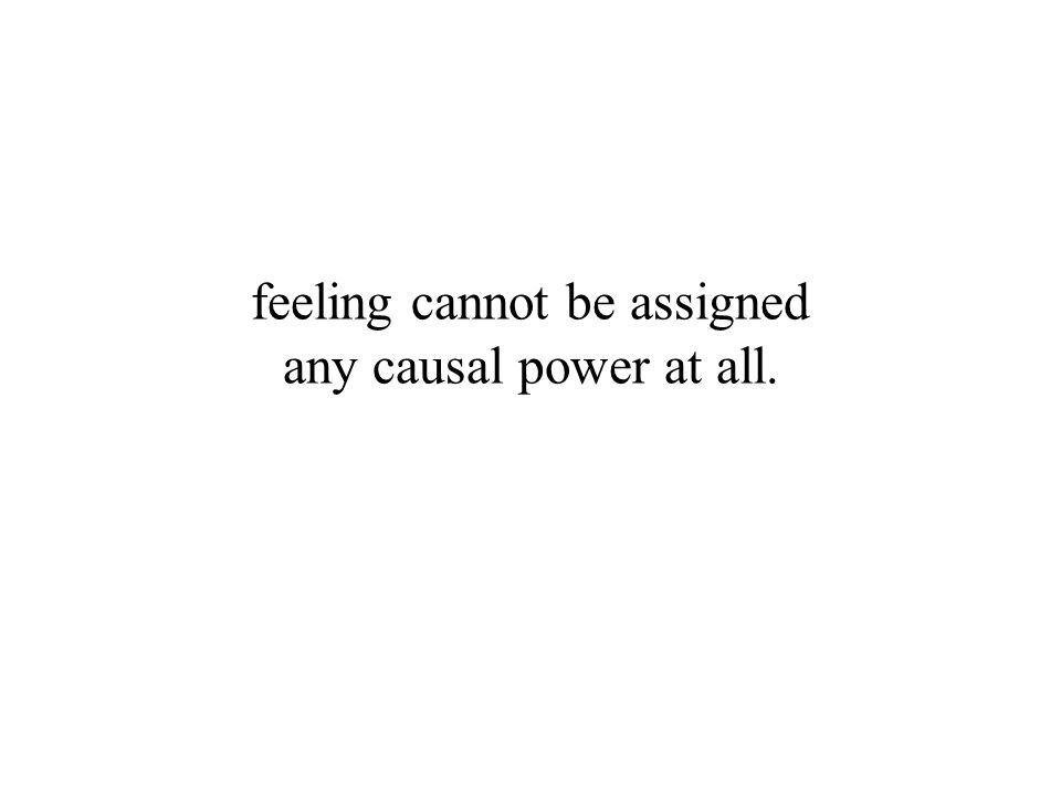 feeling cannot be assigned any causal power at all.
