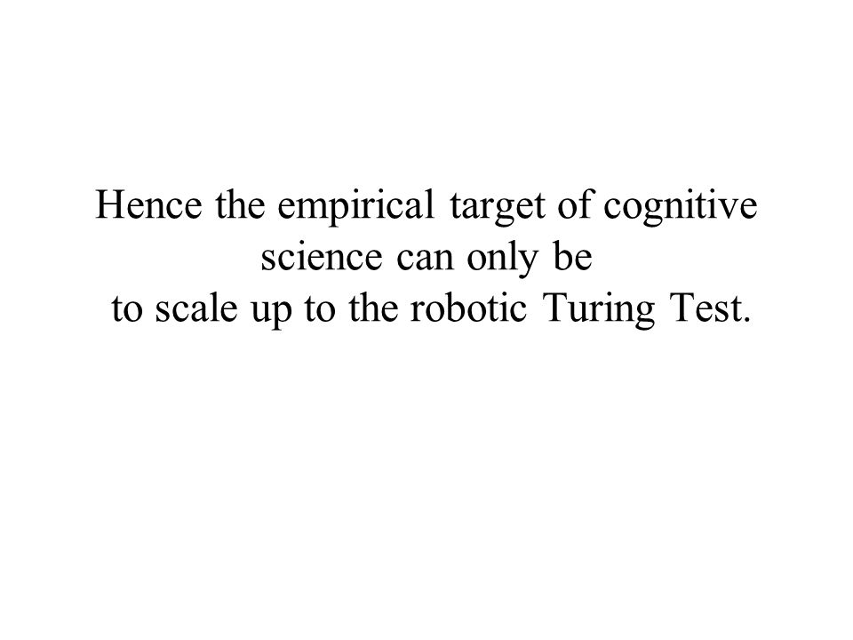 Hence the empirical target of cognitive science can only be to scale up to the robotic Turing Test.