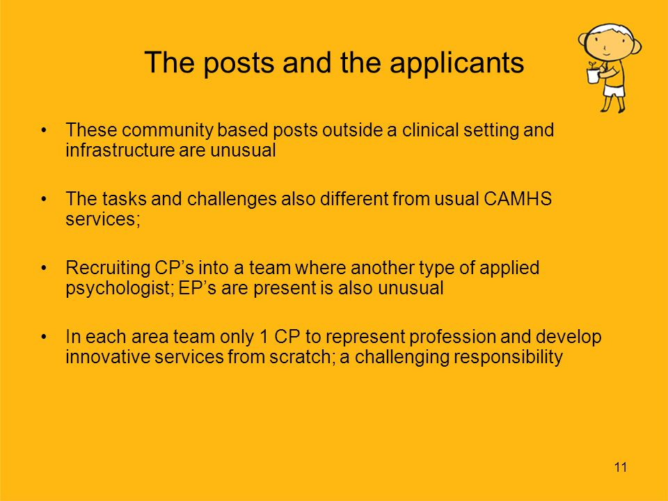 11 The posts and the applicants These community based posts outside a clinical setting and infrastructure are unusual The tasks and challenges also different from usual CAMHS services; Recruiting CPs into a team where another type of applied psychologist; EPs are present is also unusual In each area team only 1 CP to represent profession and develop innovative services from scratch; a challenging responsibility