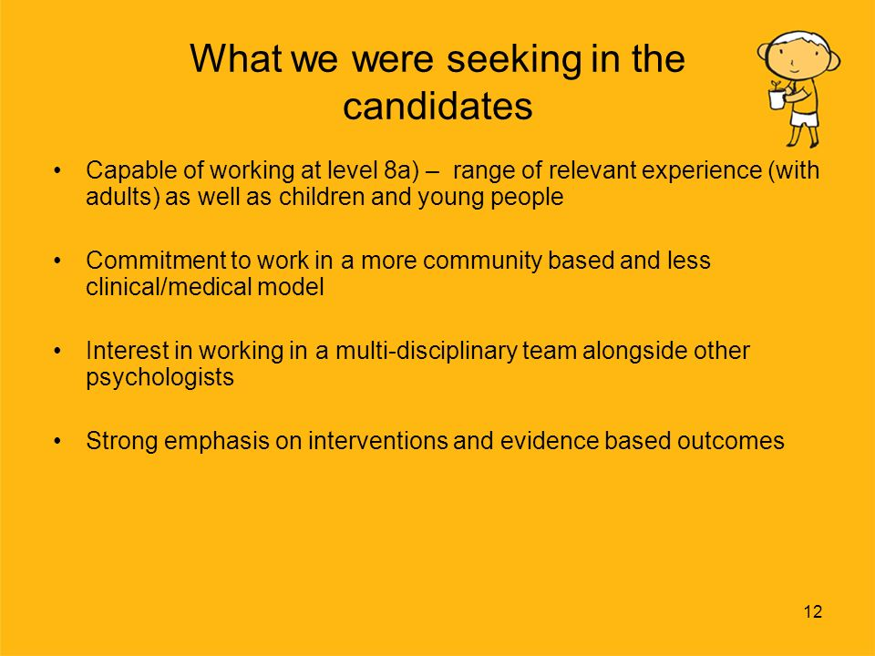 12 What we were seeking in the candidates Capable of working at level 8a) – range of relevant experience (with adults) as well as children and young people Commitment to work in a more community based and less clinical/medical model Interest in working in a multi-disciplinary team alongside other psychologists Strong emphasis on interventions and evidence based outcomes