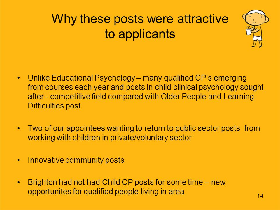 14 Why these posts were attractive to applicants Unlike Educational Psychology – many qualified CPs emerging from courses each year and posts in child clinical psychology sought after - competitive field compared with Older People and Learning Difficulties post Two of our appointees wanting to return to public sector posts from working with children in private/voluntary sector Innovative community posts Brighton had not had Child CP posts for some time – new opportunites for qualified people living in area
