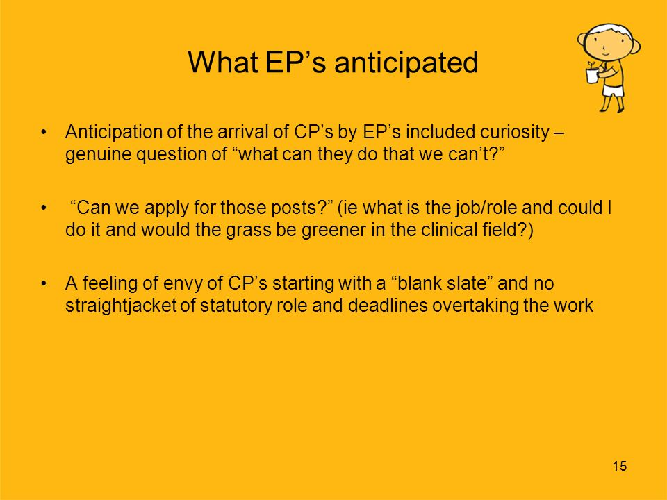 15 What EPs anticipated Anticipation of the arrival of CPs by EPs included curiosity – genuine question of what can they do that we cant.