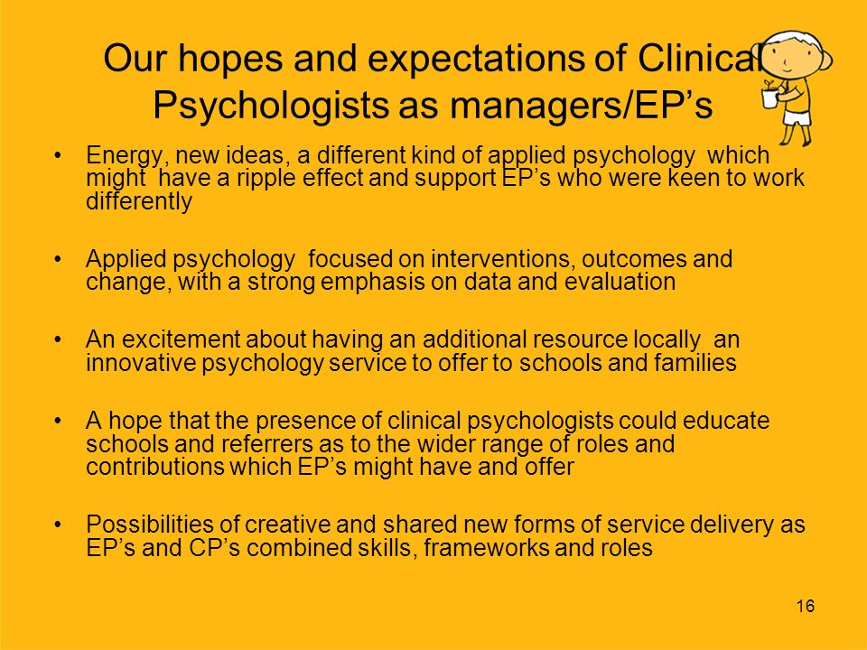 16 Our hopes and expectations of Clinical Psychologists as managers/EPs Energy, new ideas, a different kind of applied psychology which might have a ripple effect and support EPs who were keen to work differently Applied psychology focused on interventions, outcomes and change, with a strong emphasis on data and evaluation An excitement about having an additional resource locally an innovative psychology service to offer to schools and families A hope that the presence of clinical psychologists could educate schools and referrers as to the wider range of roles and contributions which EPs might have and offer Possibilities of creative and shared new forms of service delivery as EPs and CPs combined skills, frameworks and roles