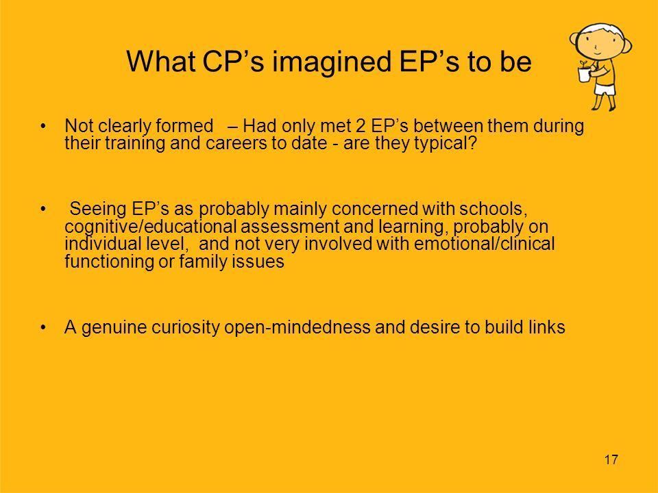 17 What CPs imagined EPs to be Not clearly formed – Had only met 2 EPs between them during their training and careers to date - are they typical.