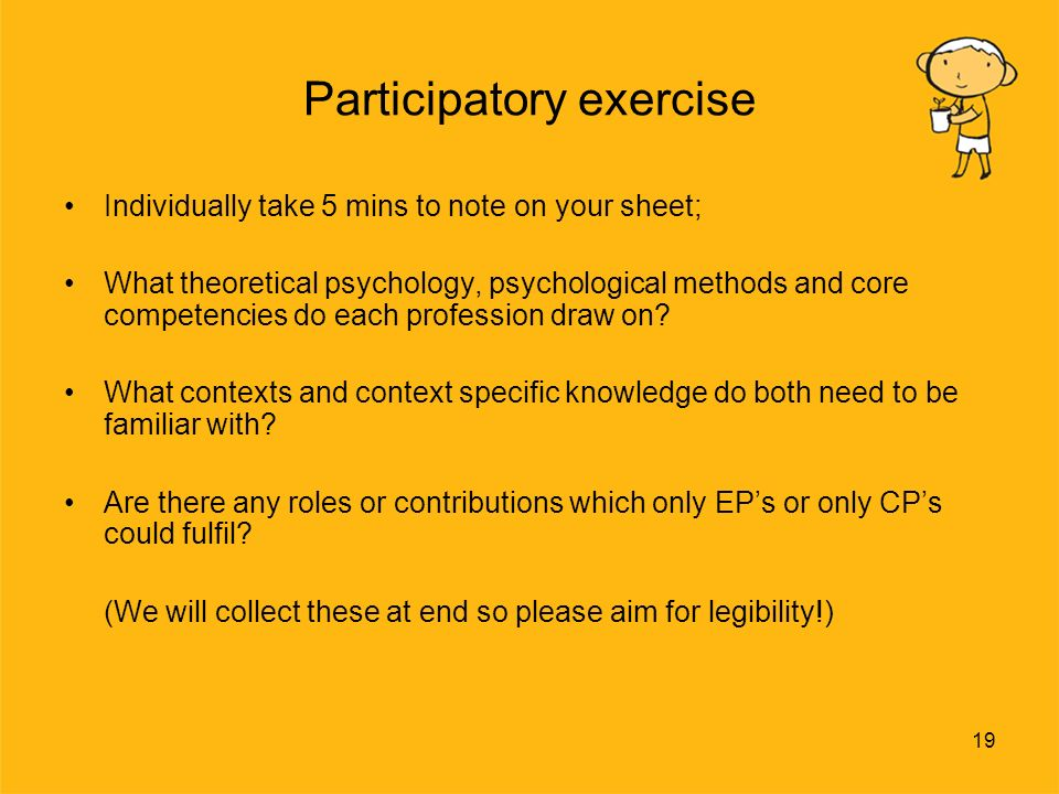 19 Participatory exercise Individually take 5 mins to note on your sheet; What theoretical psychology, psychological methods and core competencies do each profession draw on.