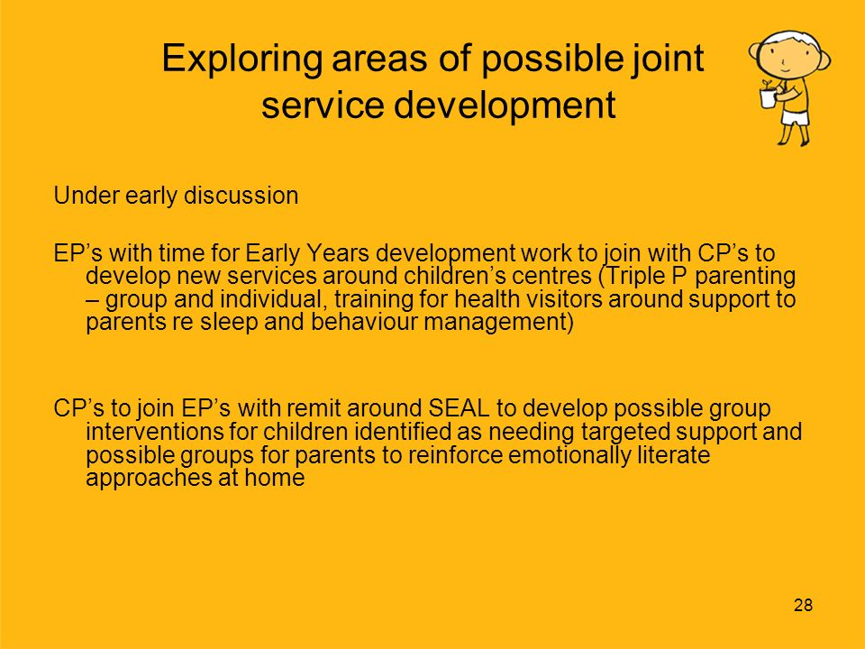 28 Exploring areas of possible joint service development Under early discussion EPs with time for Early Years development work to join with CPs to develop new services around childrens centres (Triple P parenting – group and individual, training for health visitors around support to parents re sleep and behaviour management) CPs to join EPs with remit around SEAL to develop possible group interventions for children identified as needing targeted support and possible groups for parents to reinforce emotionally literate approaches at home