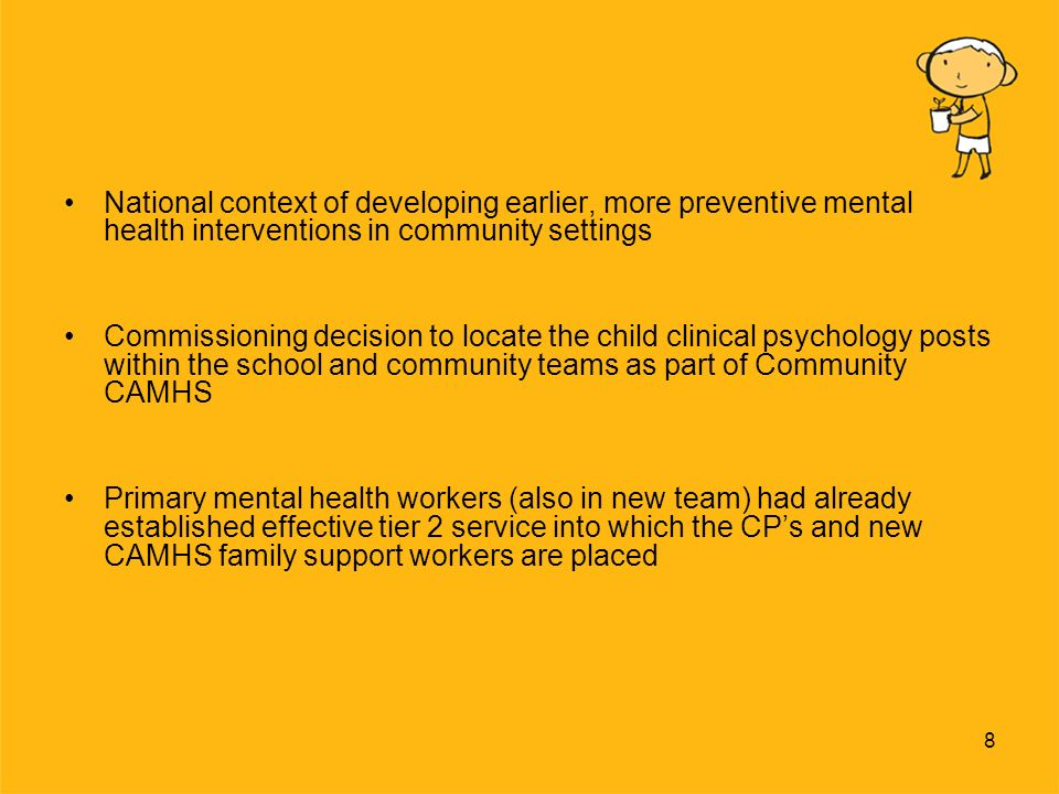 8 National context of developing earlier, more preventive mental health interventions in community settings Commissioning decision to locate the child clinical psychology posts within the school and community teams as part of Community CAMHS Primary mental health workers (also in new team) had already established effective tier 2 service into which the CPs and new CAMHS family support workers are placed