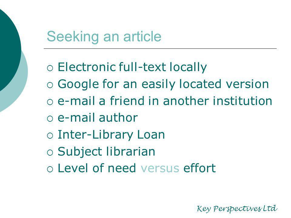 Seeking an article Electronic full-text locally Google for an easily located version e-mail a friend in another institution e-mail author Inter-Library Loan Subject librarian Level of need versus effort Key Perspectives Ltd