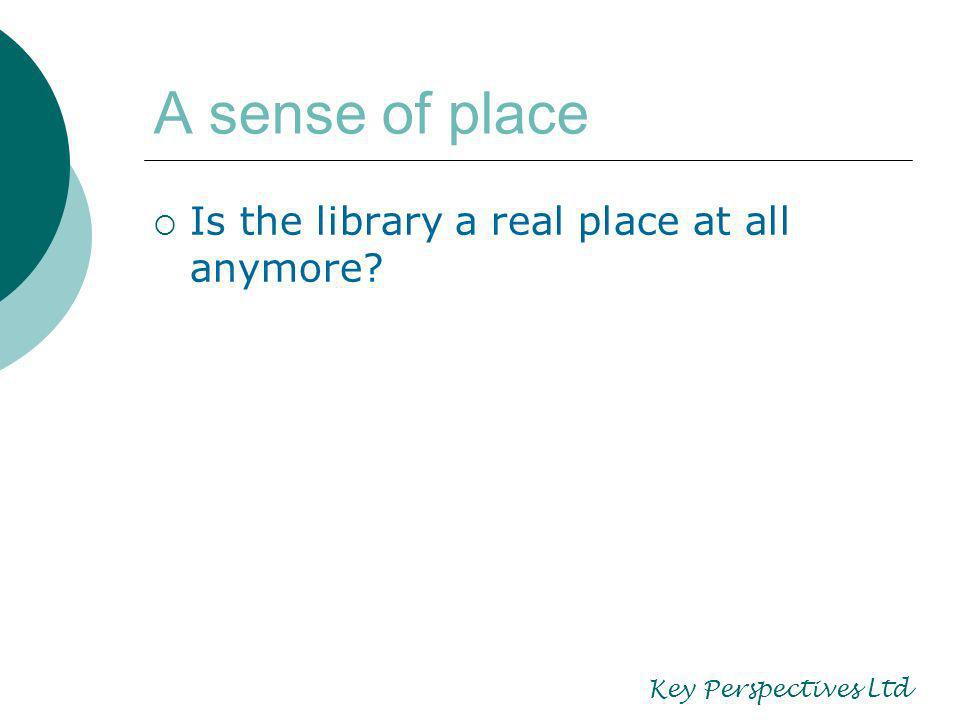 A sense of place Is the library a real place at all anymore? Key Perspectives Ltd