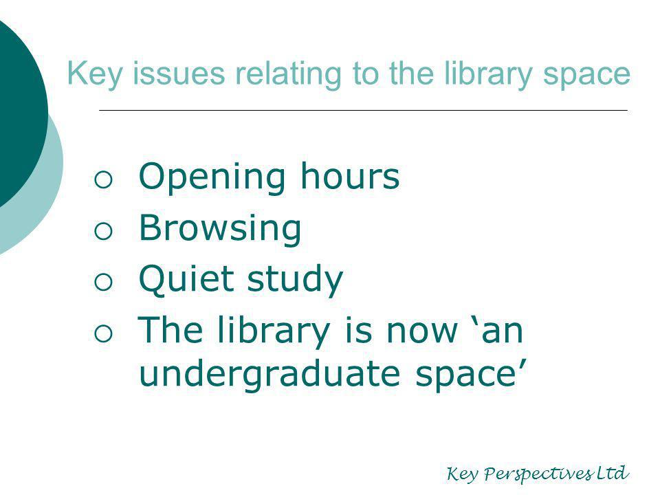 Key issues relating to the library space Opening hours Browsing Quiet study The library is now an undergraduate space Key Perspectives Ltd