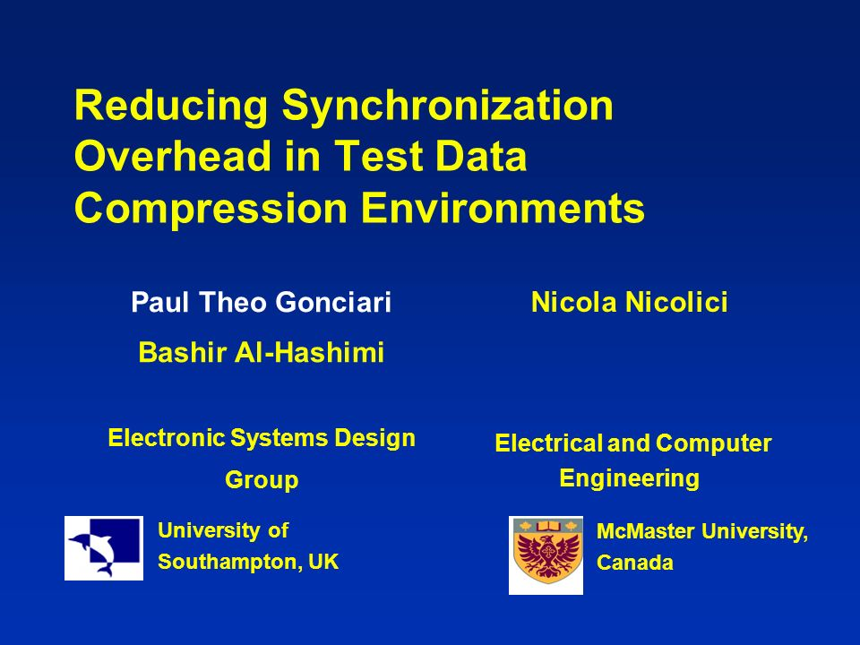 Reducing Synchronization Overhead in Test Data Compression Environments Paul Theo Gonciari Bashir Al-Hashimi Electronic Systems Design Group University of Southampton, UK Nicola Nicolici Electrical and Computer Engineering McMaster University, Canada