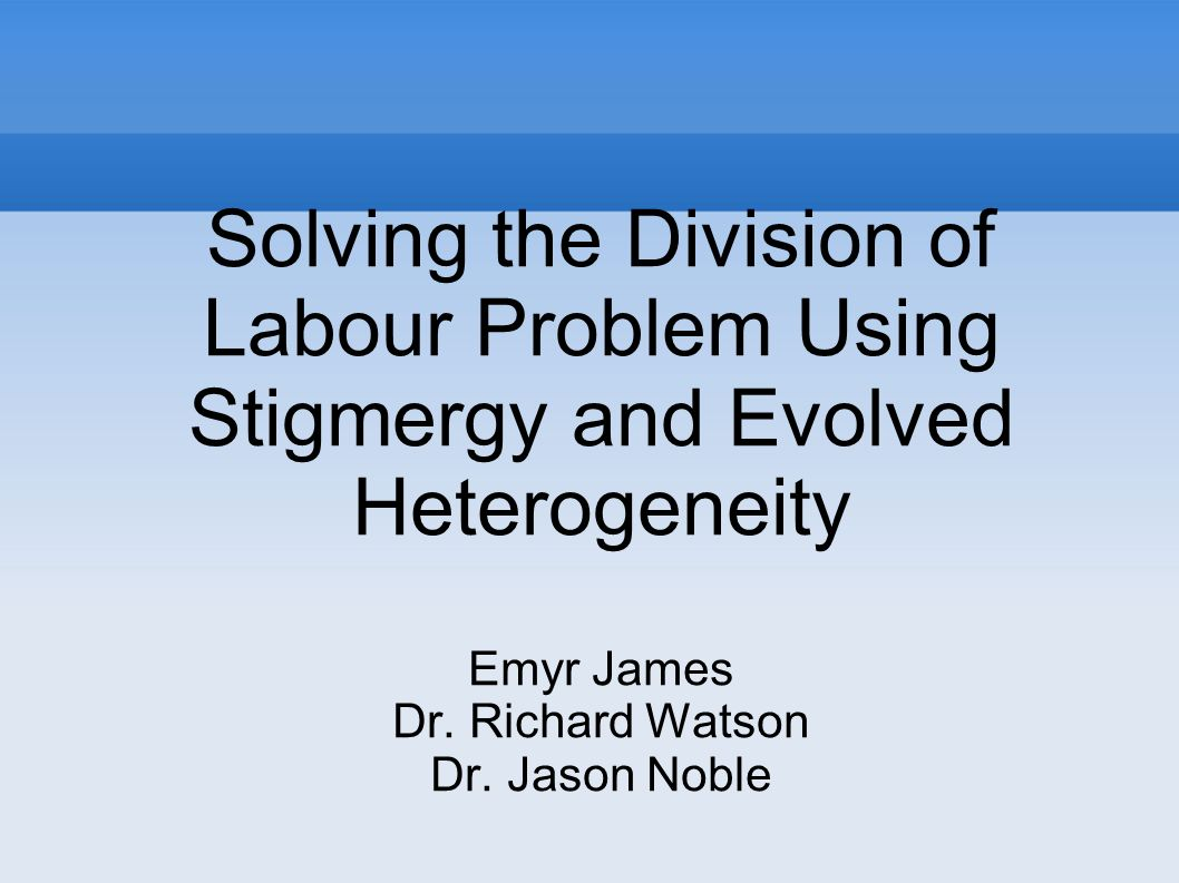 Solving the Division of Labour Problem Using Stigmergy and Evolved Heterogeneity Emyr James Dr. Richard Watson Dr. Jason Noble