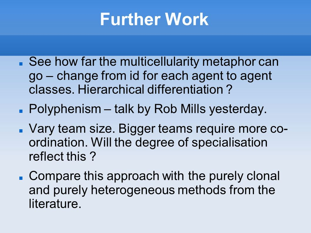 Further Work See how far the multicellularity metaphor can go – change from id for each agent to agent classes.