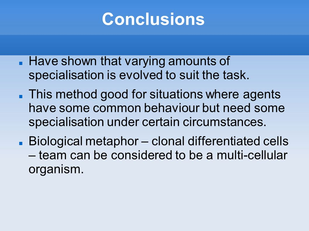 Conclusions Have shown that varying amounts of specialisation is evolved to suit the task. This method good for situations where agents have some comm