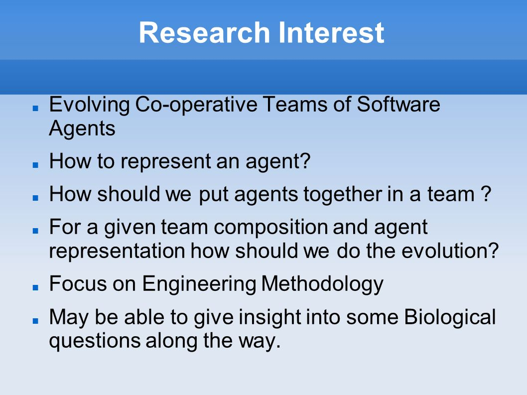 Research Interest Evolving Co-operative Teams of Software Agents How to represent an agent? How should we put agents together in a team ? For a given