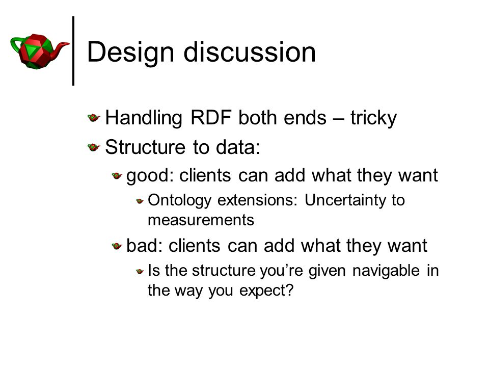Design discussion Handling RDF both ends – tricky Structure to data: good: clients can add what they want Ontology extensions: Uncertainty to measurements bad: clients can add what they want Is the structure youre given navigable in the way you expect