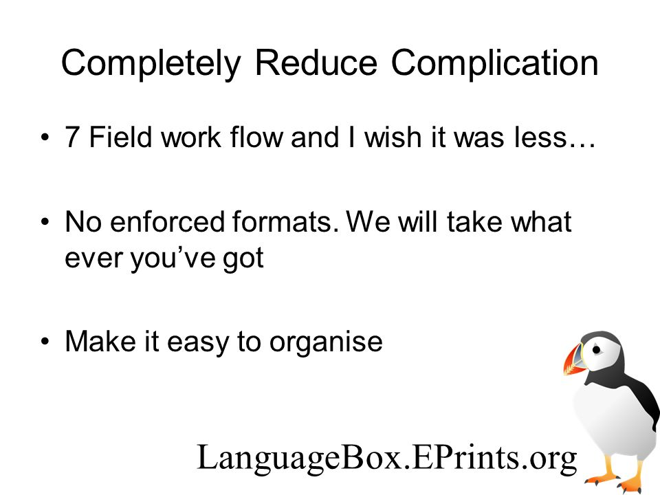 Completely Reduce Complication 7 Field work flow and I wish it was less… No enforced formats.