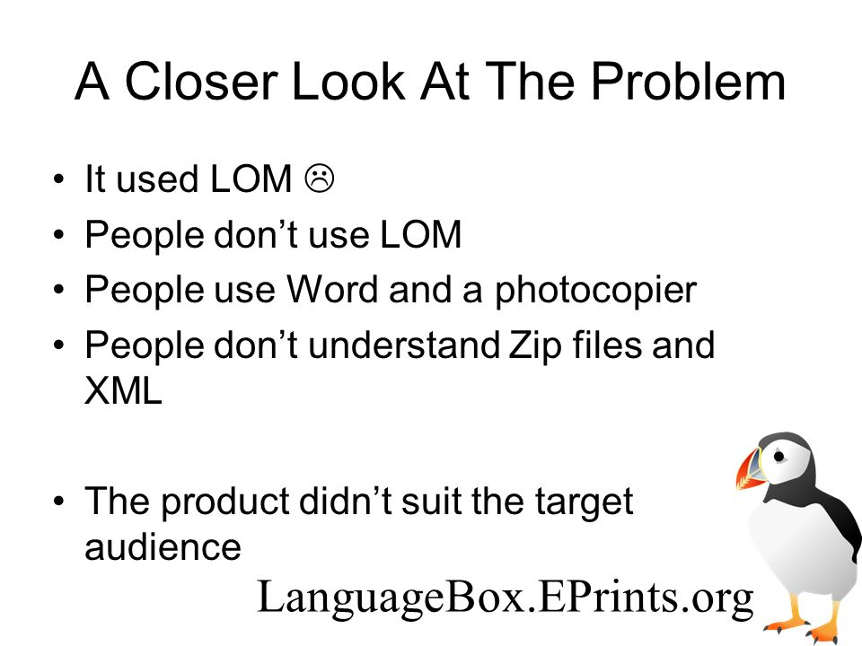 A Closer Look At The Problem It used LOM People dont use LOM People use Word and a photocopier People dont understand Zip files and XML The product didnt suit the target audience LanguageBox.EPrints.org