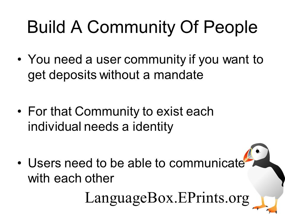 Build A Community Of People You need a user community if you want to get deposits without a mandate For that Community to exist each individual needs a identity Users need to be able to communicate with each other LanguageBox.EPrints.org