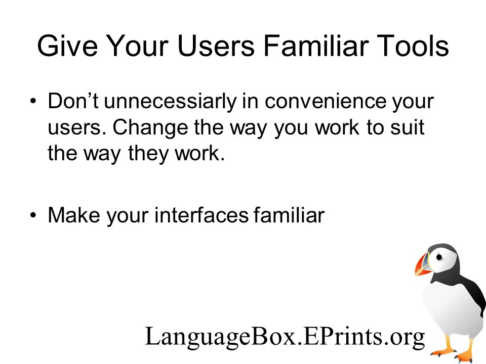 Give Your Users Familiar Tools Dont unnecessiarly in convenience your users.