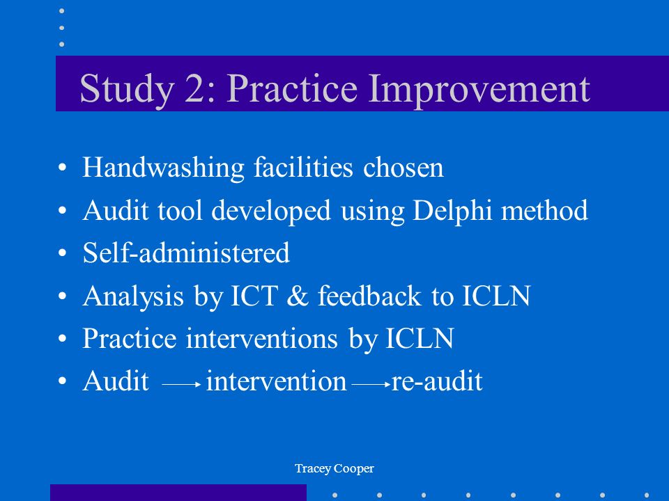 Tracey Cooper Study 2: Practice Improvement Handwashing facilities chosen Audit tool developed using Delphi method Self-administered Analysis by ICT & feedback to ICLN Practice interventions by ICLN Audit interventionre-audit