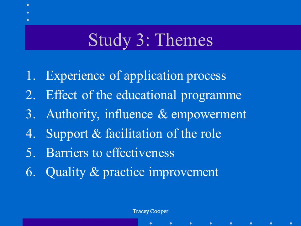Tracey Cooper Study 3: Themes 1.Experience of application process 2.Effect of the educational programme 3.Authority, influence & empowerment 4.Support