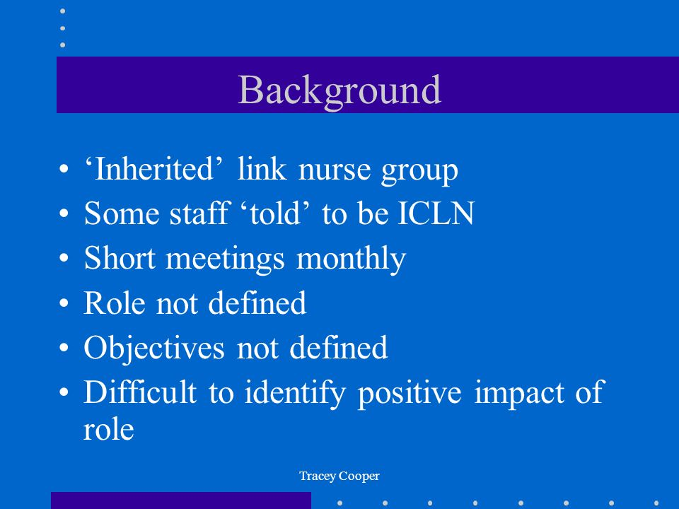 Tracey Cooper Background Inherited link nurse group Some staff told to be ICLN Short meetings monthly Role not defined Objectives not defined Difficult to identify positive impact of role