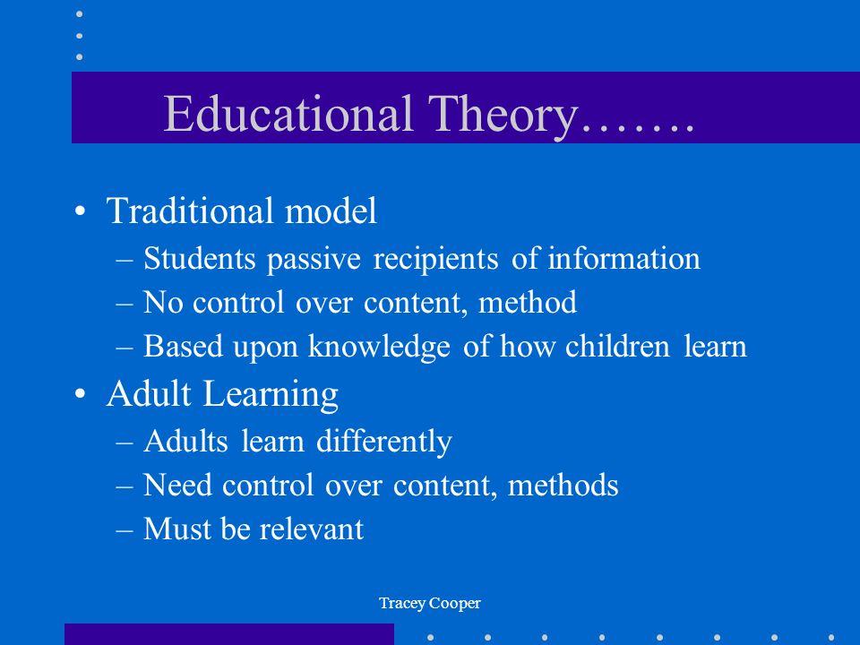 Tracey Cooper Educational Theory……. Traditional model –Students passive recipients of information –No control over content, method –Based upon knowled