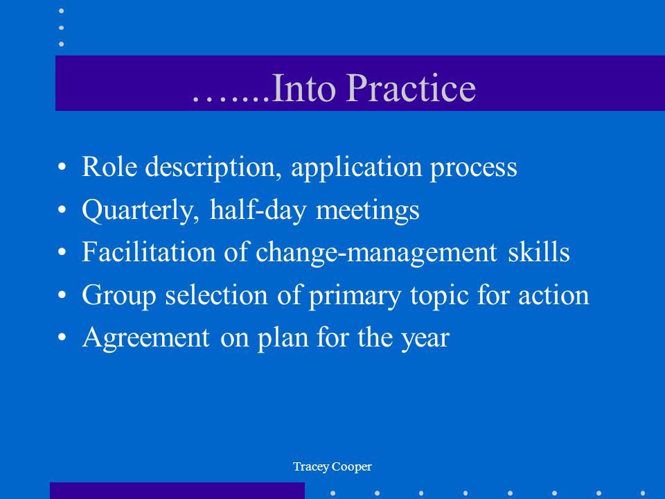 Tracey Cooper …....Into Practice Role description, application process Quarterly, half-day meetings Facilitation of change-management skills Group selection of primary topic for action Agreement on plan for the year