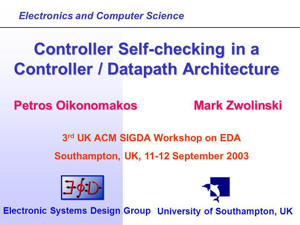Petros OikonomakosMark Zwolinski Controller Self-checking in a Controller / Datapath Architecture Electronics and Computer Science University of Southampton, UK Electronic Systems Design Group 3 rd UK ACM SIGDA Workshop on EDA Southampton, UK, September 2003