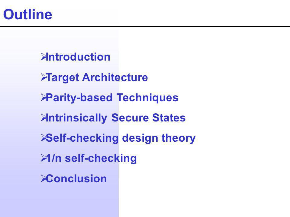 Outline Introduction Target Architecture Parity-based Techniques Intrinsically Secure States Self-checking design theory 1/n self-checking Conclusion