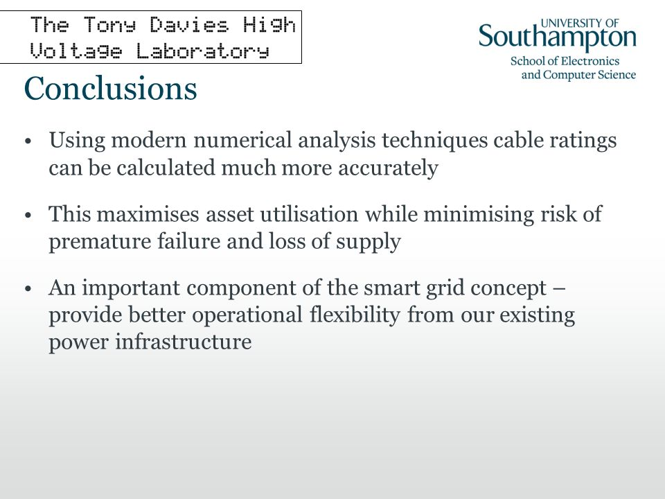 Conclusions Using modern numerical analysis techniques cable ratings can be calculated much more accurately This maximises asset utilisation while minimising risk of premature failure and loss of supply An important component of the smart grid concept – provide better operational flexibility from our existing power infrastructure