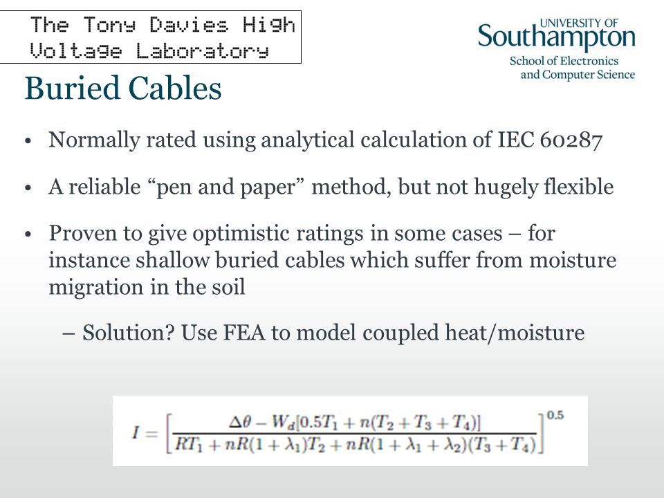 Buried Cables Using dynamic backfill model implemented in FEA it is possible to explicitly model moisture migration Requires characterisation of soil properties and thorough benchmarking in the lab Cant easily be modelled by pen and paper methods