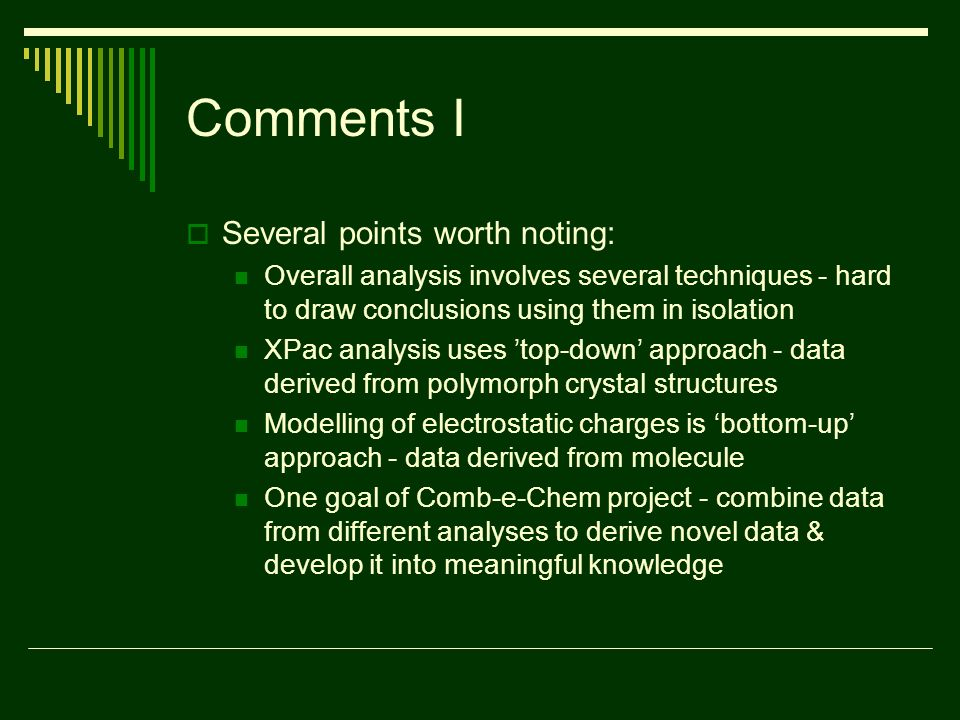 Comments I Several points worth noting: Overall analysis involves several techniques - hard to draw conclusions using them in isolation XPac analysis uses top-down approach - data derived from polymorph crystal structures Modelling of electrostatic charges is bottom-up approach - data derived from molecule One goal of Comb-e-Chem project - combine data from different analyses to derive novel data & develop it into meaningful knowledge