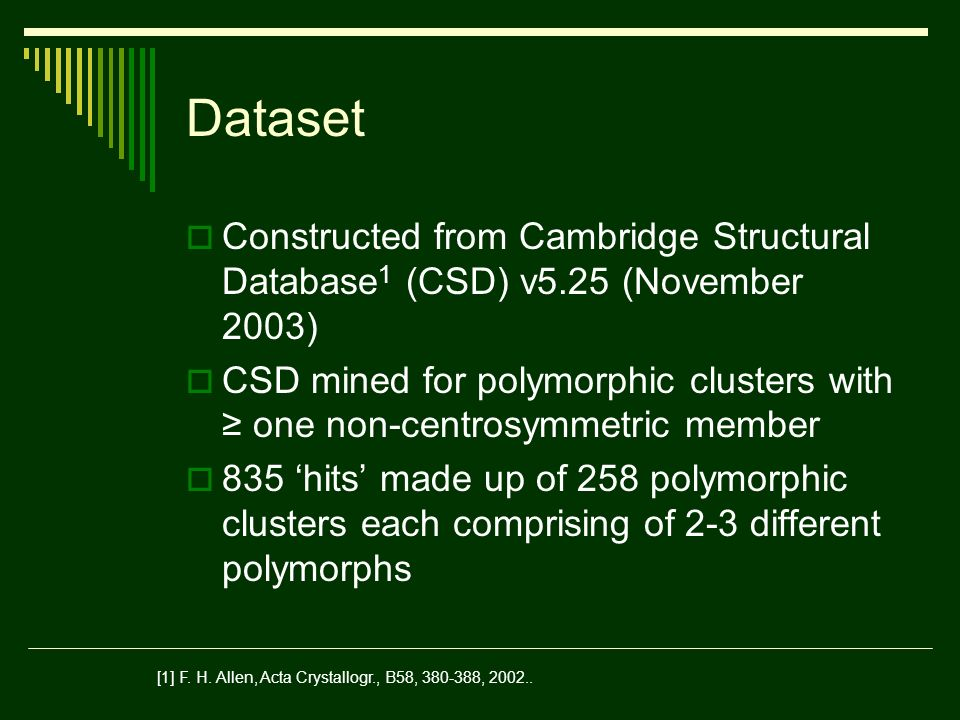 Dataset Constructed from Cambridge Structural Database 1 (CSD) v5.25 (November 2003) CSD mined for polymorphic clusters with one non-centrosymmetric member 835 hits made up of 258 polymorphic clusters each comprising of 2-3 different polymorphs [1] F.