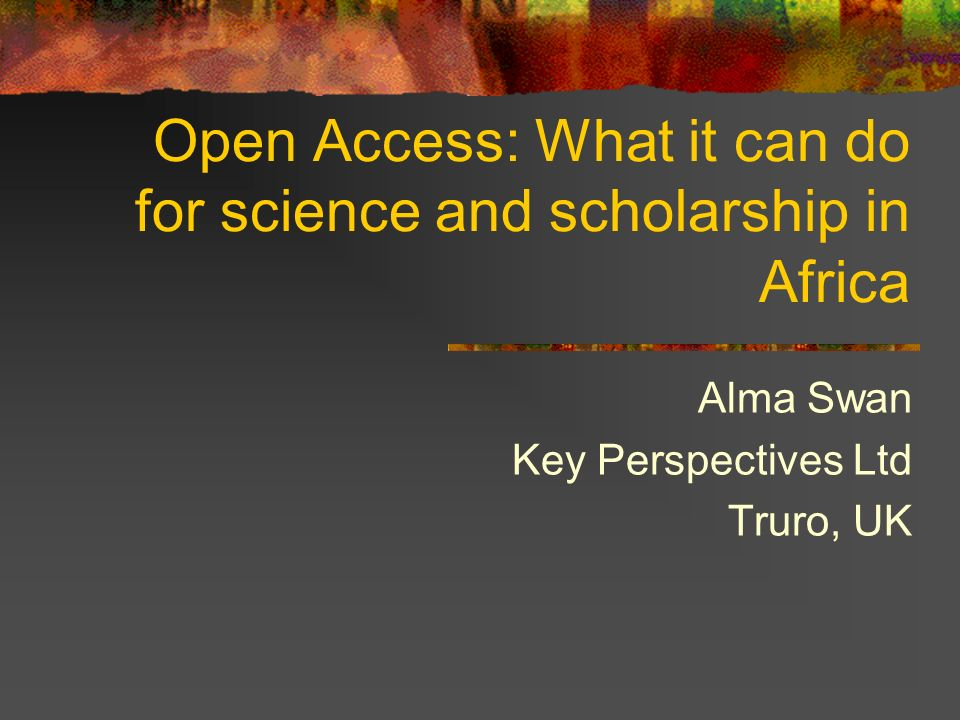 Open Access: What it can do for science and scholarship in Africa Alma Swan Key Perspectives Ltd Truro, UK