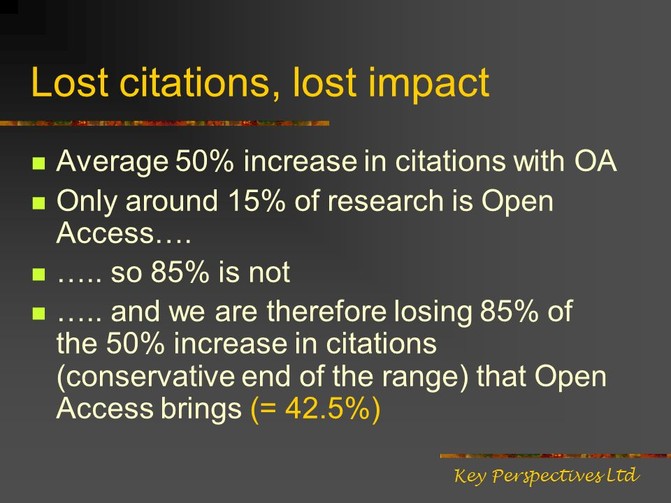 Lost citations, lost impact Average 50% increase in citations with OA Only around 15% of research is Open Access….