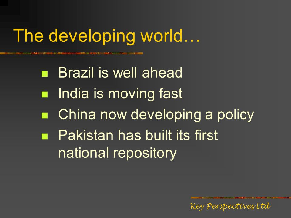 The developing world… Brazil is well ahead India is moving fast China now developing a policy Pakistan has built its first national repository Key Perspectives Ltd